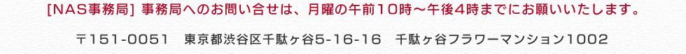 [NAS事務局] 事務局へのお問い合せは、月曜、水曜、金曜の午前10時~午後4時までにお願いいたします。〒151-0051 東京都渋谷区千駄ヶ谷5-16-16 千駄ヶ谷フラワーマンション1002